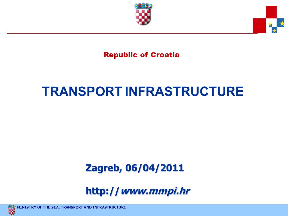 MINISTRY OF THE SEA, TRANSPORT AND INFRASTRUCTURE Republic of Croatia TRANSPORT INFRASTRUCTURE Zagreb, 06/04/2011 http://www.mmpi.hr