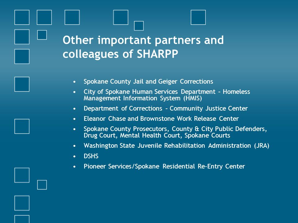 Other important partners and colleagues of SHARPP Spokane County Jail and Geiger Corrections City of Spokane Human Services Department – Homeless Management Information System (HMIS) Department of Corrections – Community Justice Center Eleanor Chase and Brownstone Work Release Center Spokane County Prosecutors, County & City Public Defenders, Drug Court, Mental Health Court, Spokane Courts Washington State Juvenile Rehabilitation Administration (JRA) DSHS Pioneer Services/Spokane Residential Re-Entry Center