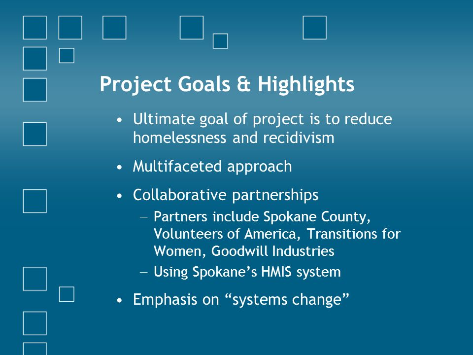 Project Goals & Highlights Ultimate goal of project is to reduce homelessness and recidivism Multifaceted approach Collaborative partnerships Partners include Spokane County, Volunteers of America, Transitions for Women, Goodwill Industries Using Spokanes HMIS system Emphasis on systems change