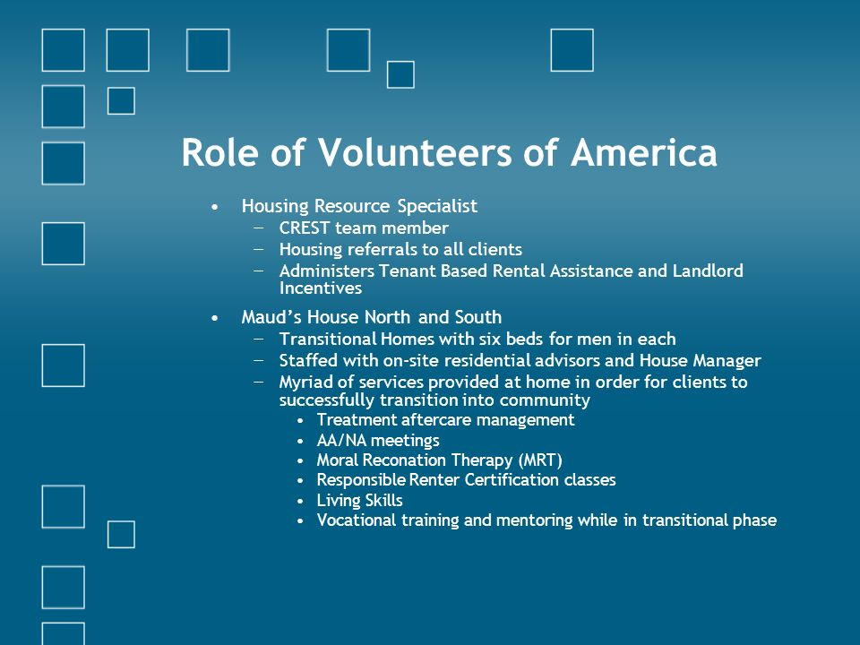 Role of Volunteers of America Housing Resource Specialist CREST team member Housing referrals to all clients Administers Tenant Based Rental Assistance and Landlord Incentives Mauds House North and South Transitional Homes with six beds for men in each Staffed with on-site residential advisors and House Manager Myriad of services provided at home in order for clients to successfully transition into community Treatment aftercare management AA/NA meetings Moral Reconation Therapy (MRT) Responsible Renter Certification classes Living Skills Vocational training and mentoring while in transitional phase