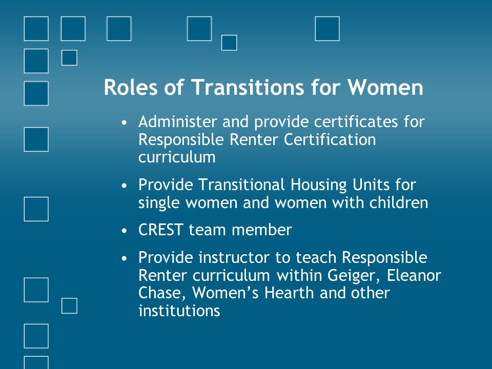 Roles of Transitions for Women Administer and provide certificates for Responsible Renter Certification curriculum Provide Transitional Housing Units for single women and women with children CREST team member Provide instructor to teach Responsible Renter curriculum within Geiger, Eleanor Chase, Womens Hearth and other institutions