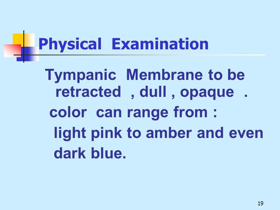 19 Physical Examination Tympanic Membrane to be retracted, dull, opaque. color can range from : light pink to amber and even dark blue.