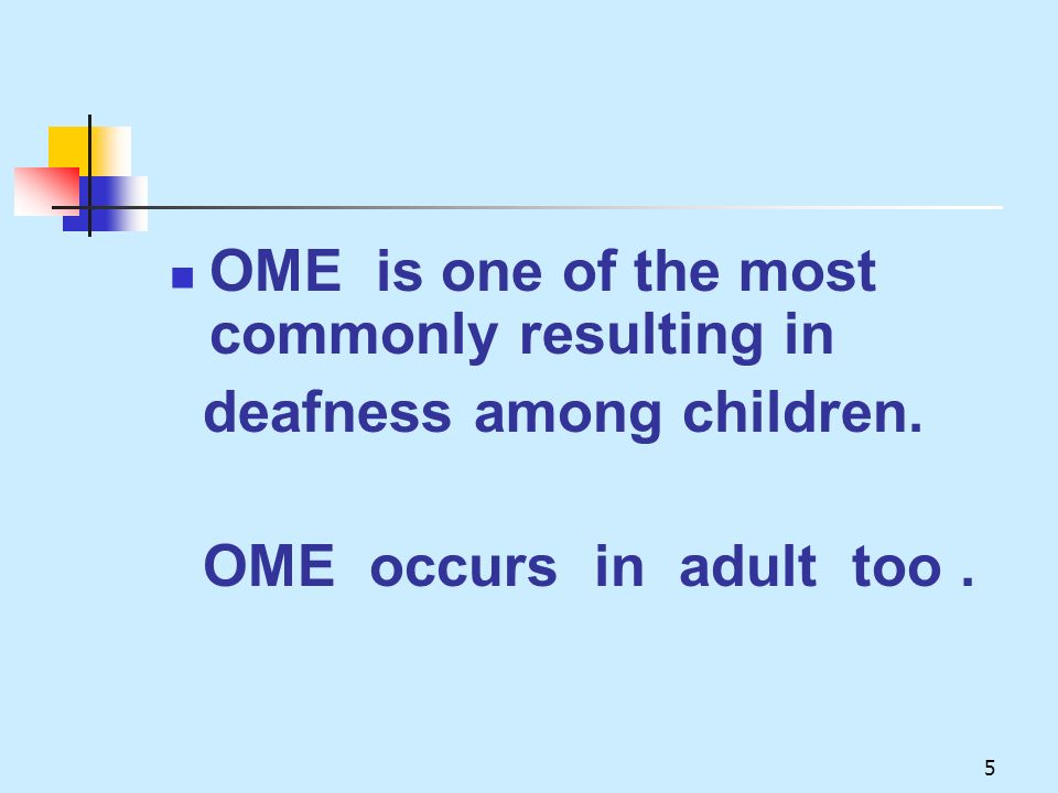 5 OME is one of the most commonly resulting in deafness among children. OME occurs in adult too.