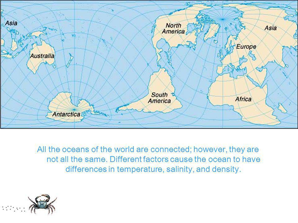 All the oceans of the world are connected; however, they are not all the same. Different factors cause the ocean to have differences in temperature, s