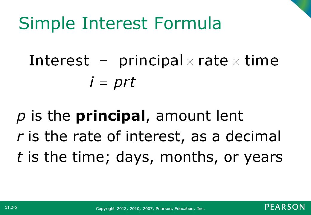 Copyright 2013, 2010, 2007, Pearson, Education, Inc. Simple Interest Formula p is the principal, amount lent r is the rate of interest, as a decimal t