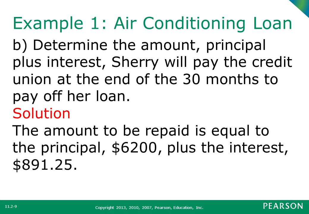 Copyright 2013, 2010, 2007, Pearson, Education, Inc. Example 1: Air Conditioning Loan b) Determine the amount, principal plus interest, Sherry will pa