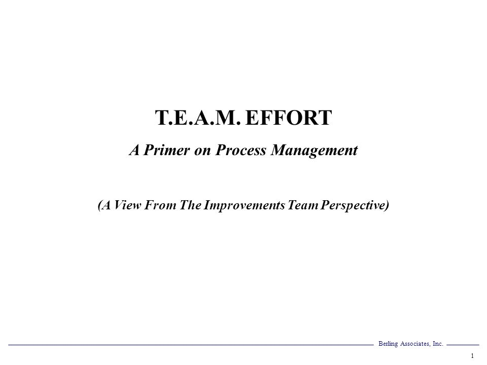 Berling Associates, Inc. 1 T.E.A.M. EFFORT A Primer on Process Management (A View From The Improvements Team Perspective)