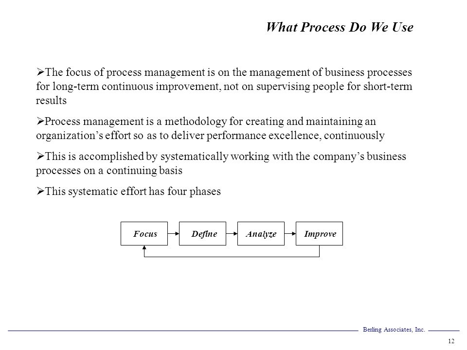 Berling Associates, Inc. 12 What Process Do We Use The focus of process management is on the management of business processes for long-term continuous
