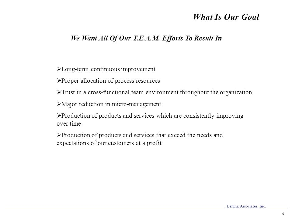 Berling Associates, Inc. 6 What Is Our Goal We Want All Of Our T.E.A.M. Efforts To Result In Long-term continuous improvement Proper allocation of pro