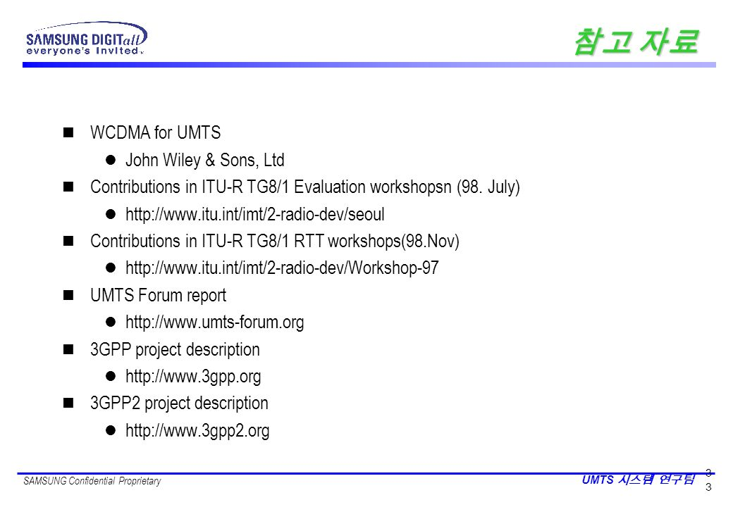 SAMSUNG Confidential Proprietary UMTS 3 n WCDMA for UMTS l John Wiley & Sons, Ltd n Contributions in ITU-R TG8/1 Evaluation workshopsn (98. July) l ht