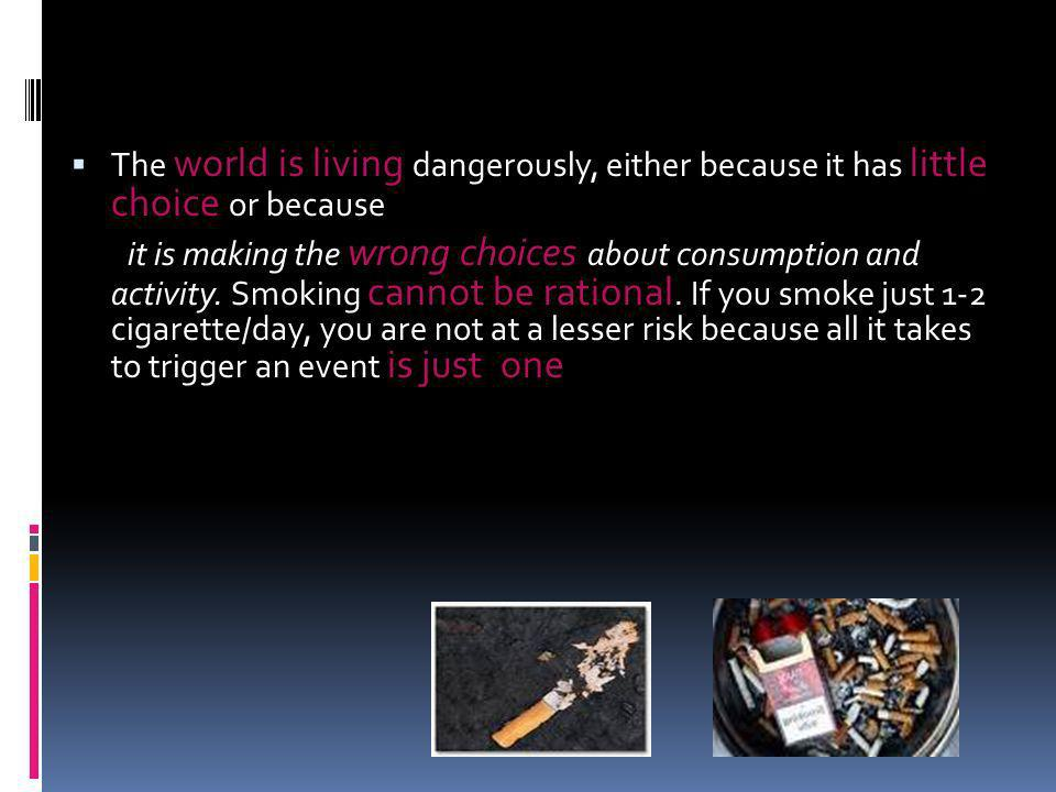 The world is living dangerously, either because it has little choice or because it is making the wrong choices about consumption and activity. Smoking