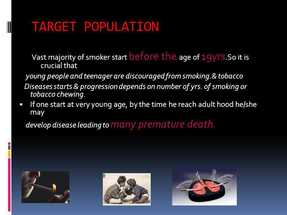 TARGET POPULATION Vast majority of smoker start before the age of 19yrs.So it is crucial that young people and teenager are discouraged from smoking.&