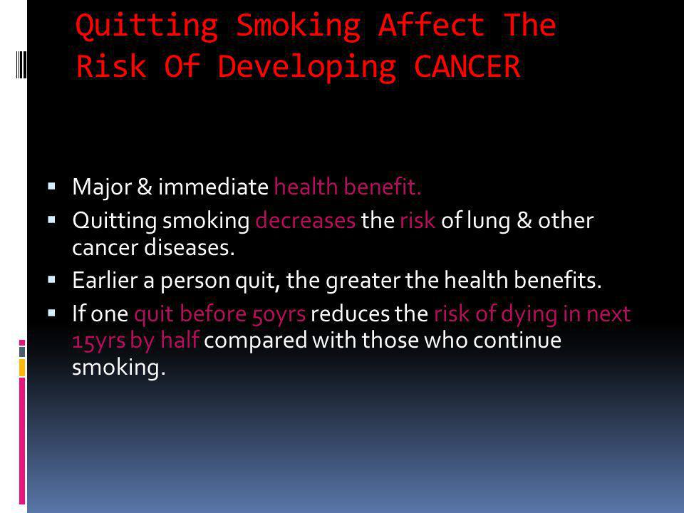 Quitting Smoking Affect The Risk Of Developing CANCER Major & immediate health benefit. Quitting smoking decreases the risk of lung & other cancer dis