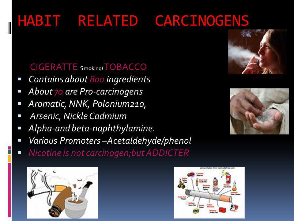 HABIT RELATED CARCINOGENS CIGERATTE Smoking/ TOBACCO Contains about 800 ingredients About 70 are Pro-carcinogens Aromatic, NNK, Polonium210, Arsenic, Nickle Cadmium Alpha-and beta-naphthylamine.