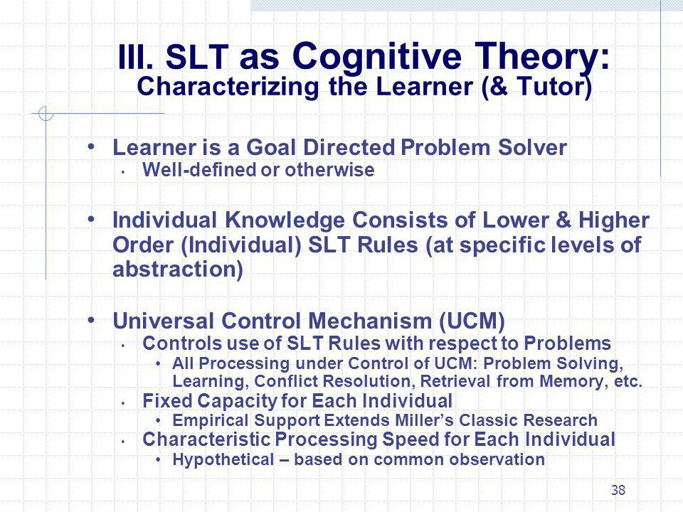 38 III. SLT as Cognitive Theory: Characterizing the Learner (& Tutor) Learner is a Goal Directed Problem Solver Well-defined or otherwise Individual K