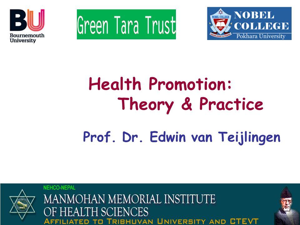 Health Promotion: Theory & Practice Prof. Dr. Edwin van Teijlingen