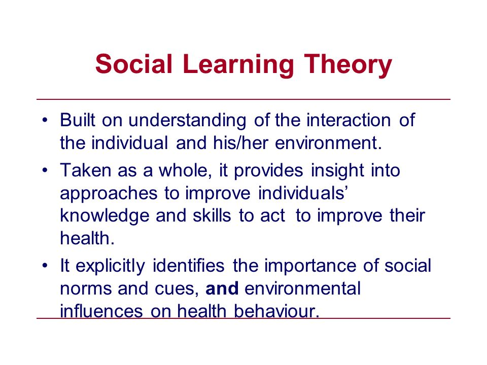 Social Learning Theory Built on understanding of the interaction of the individual and his/her environment. Taken as a whole, it provides insight into