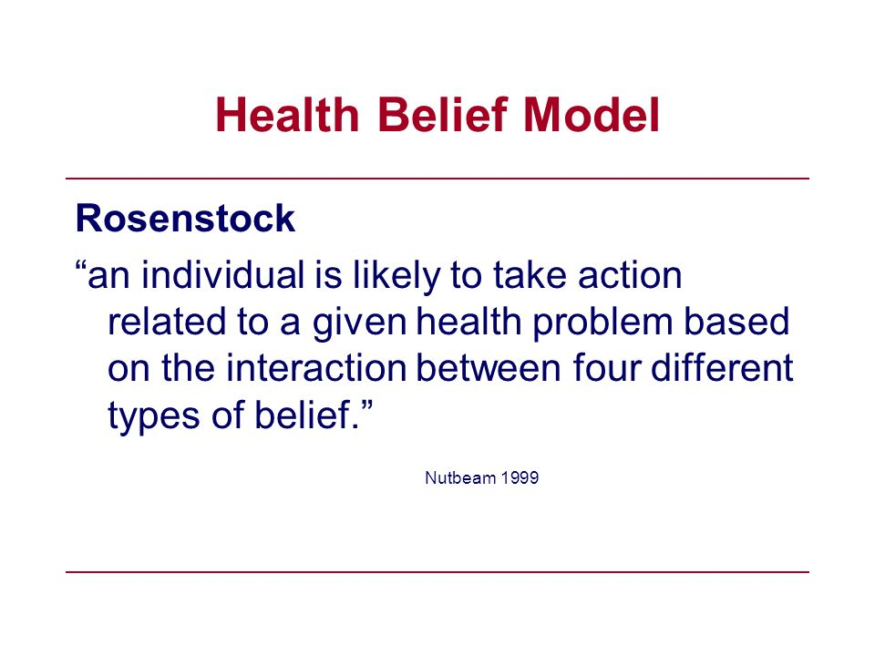 Health Belief Model Rosenstock an individual is likely to take action related to a given health problem based on the interaction between four differen