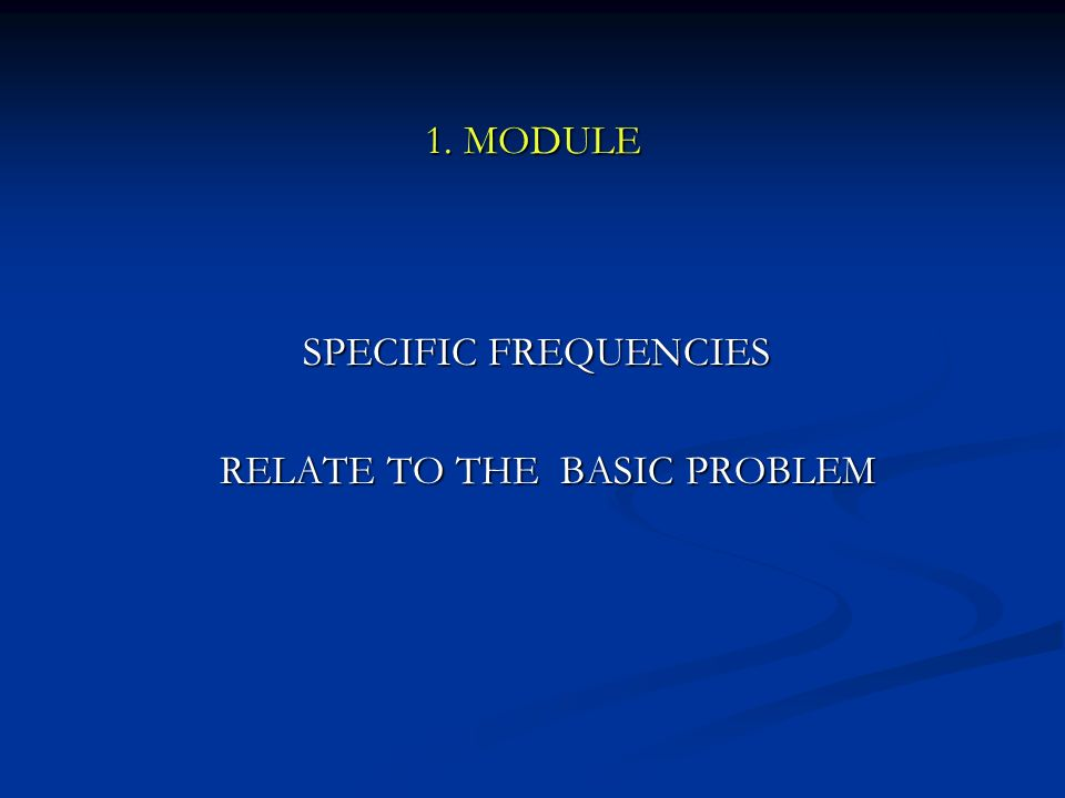 1. MODULE SPECIFIC FREQUENCIES SPECIFIC FREQUENCIES RELATE TO THE BASIC PROBLEM RELATE TO THE BASIC PROBLEM