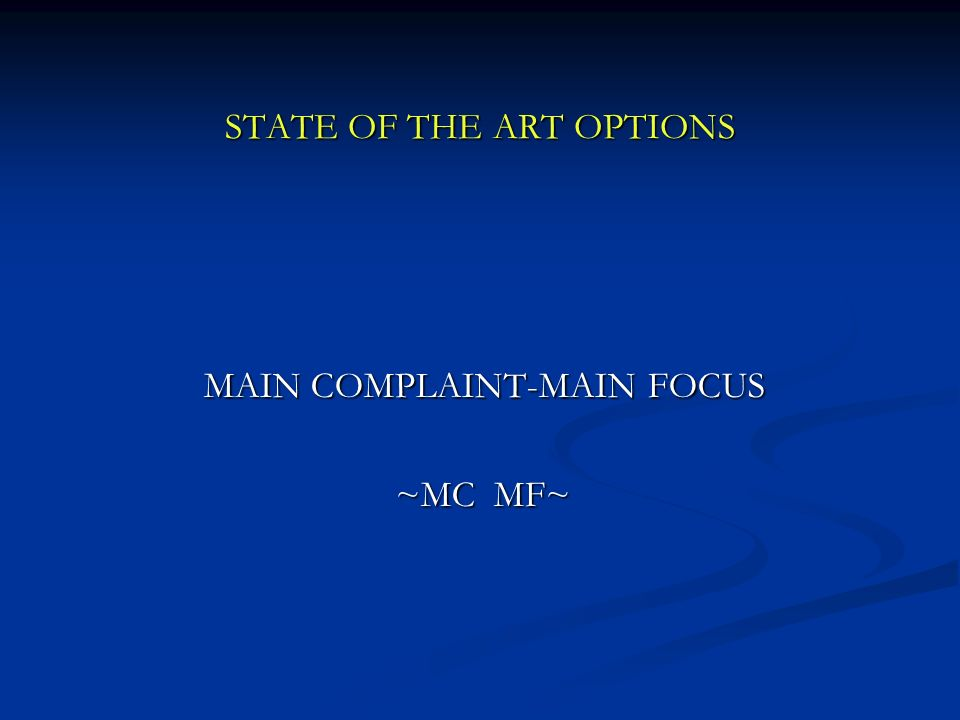 STATE OF THE ART OPTIONS MAIN COMPLAINT-MAIN FOCUS MAIN COMPLAINT-MAIN FOCUS ~MC MF~ ~MC MF~