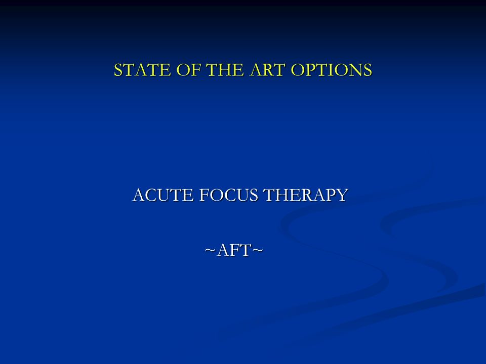 STATE OF THE ART OPTIONS ACUTE FOCUS THERAPY ACUTE FOCUS THERAPY ~AFT~ ~AFT~