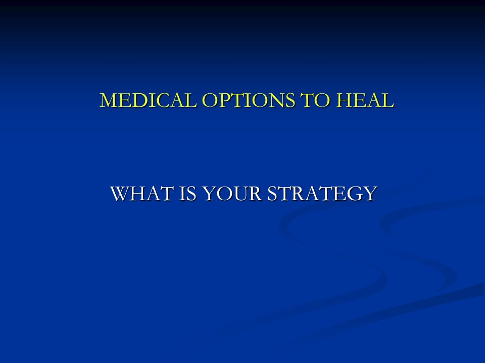 MEDICAL OPTIONS TO HEAL MEDICAL OPTIONS TO HEAL WHAT IS YOUR STRATEGY WHAT IS YOUR STRATEGY