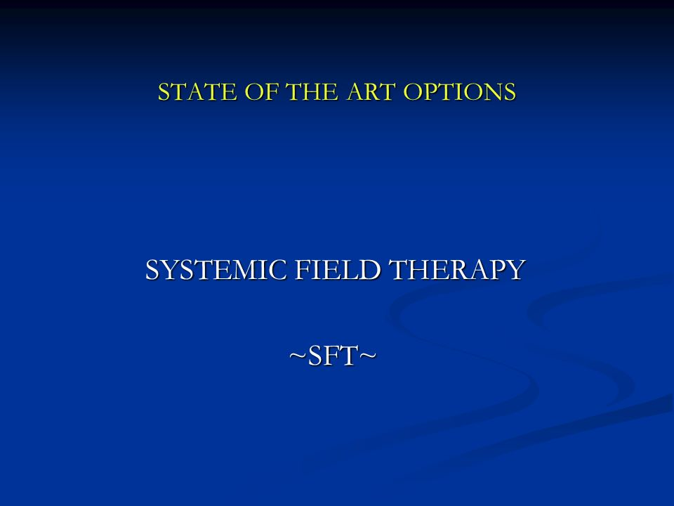 STATE OF THE ART OPTIONS SYSTEMIC FIELD THERAPY SYSTEMIC FIELD THERAPY ~SFT~ ~SFT~