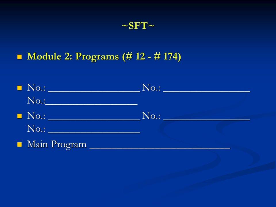 ~SFT~ Module 2: Programs (# 12 - # 174) Module 2: Programs (# 12 - # 174) No.: _________________ No.: ________________ No.:_________________ No.: ____