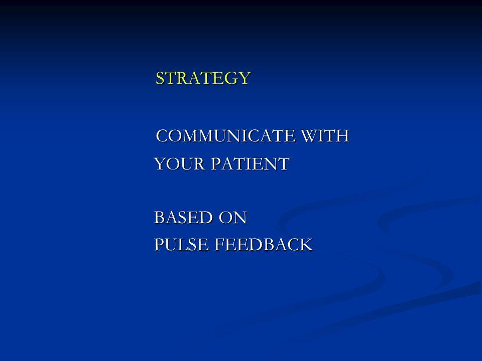 STRATEGY STRATEGY COMMUNICATE WITH COMMUNICATE WITH YOUR PATIENT YOUR PATIENT BASED ON BASED ON PULSE FEEDBACK PULSE FEEDBACK