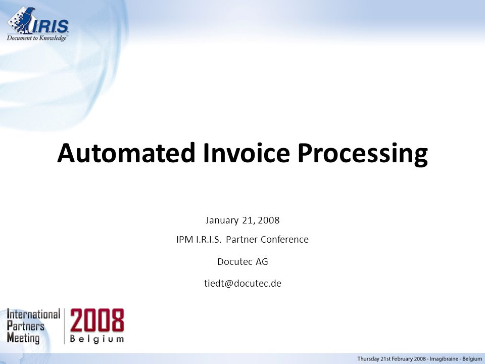 Automated Invoice Processing January 21, 2008 IPM I.R.I.S. Partner Conference Docutec AG tiedt@docutec.de