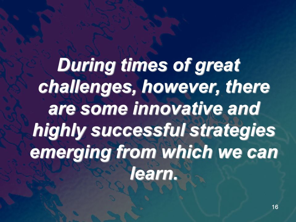 During times of great challenges, however, there are some innovative and highly successful strategies emerging from which we can learn. 16