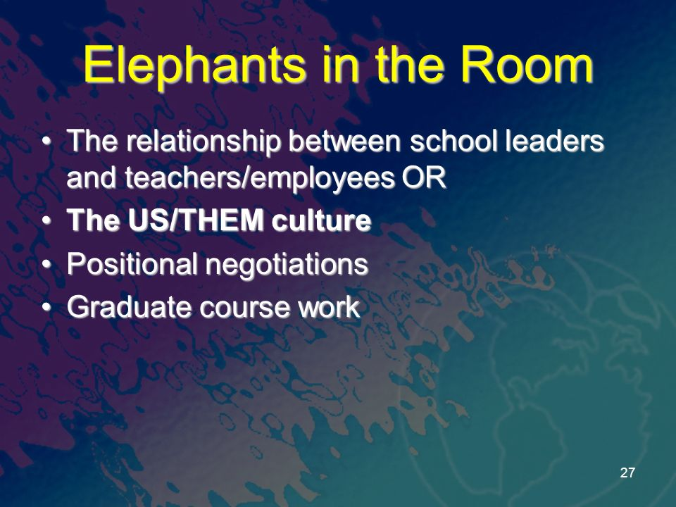 Elephants in the Room The relationship between school leaders and teachers/employees ORThe relationship between school leaders and teachers/employees OR The US/THEM cultureThe US/THEM culture Positional negotiationsPositional negotiations Graduate course workGraduate course work 27