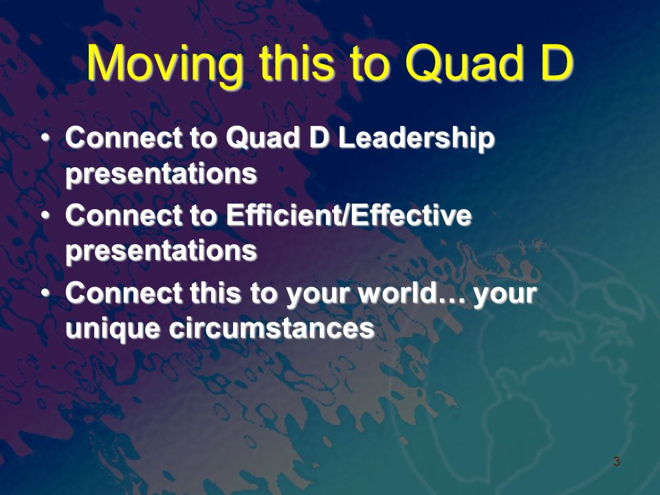 Moving this to Quad D Connect to Quad D Leadership presentationsConnect to Quad D Leadership presentations Connect to Efficient/Effective presentationsConnect to Efficient/Effective presentations Connect this to your world… your unique circumstancesConnect this to your world… your unique circumstances 3
