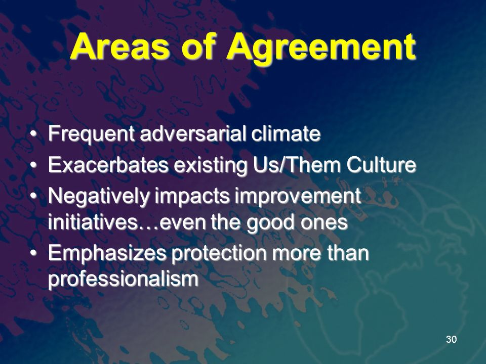 Areas of Agreement Frequent adversarial climateFrequent adversarial climate Exacerbates existing Us/Them CultureExacerbates existing Us/Them Culture Negatively impacts improvement initiatives…even the good onesNegatively impacts improvement initiatives…even the good ones Emphasizes protection more than professionalismEmphasizes protection more than professionalism 30