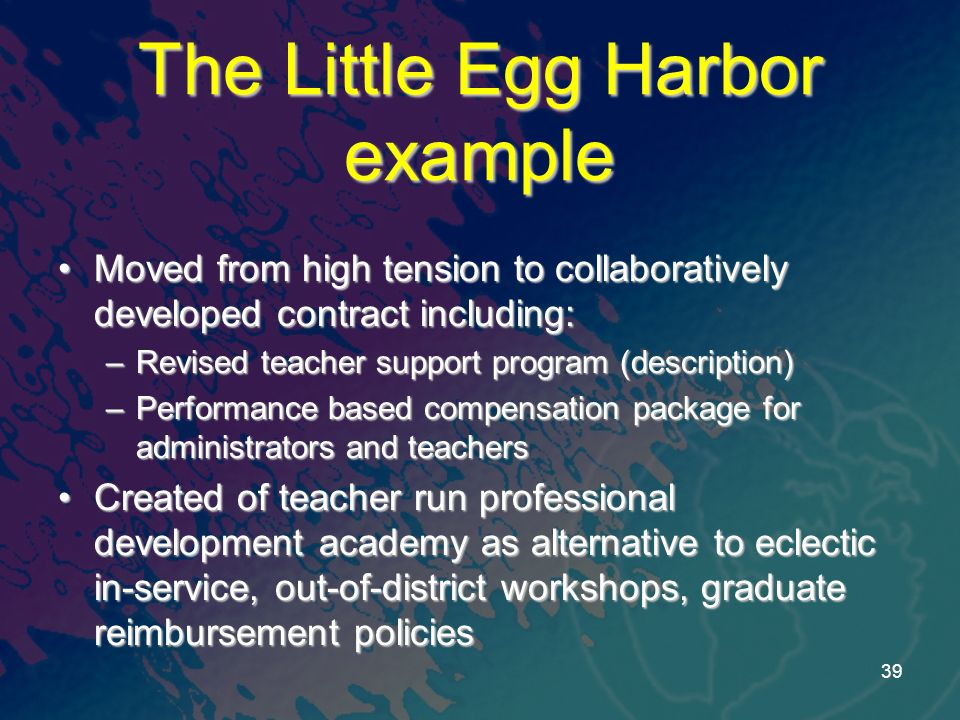 The Little Egg Harbor example Moved from high tension to collaboratively developed contract including:Moved from high tension to collaboratively developed contract including: –Revised teacher support program (description) –Performance based compensation package for administrators and teachers Created of teacher run professional development academy as alternative to eclectic in-service, out-of-district workshops, graduate reimbursement policiesCreated of teacher run professional development academy as alternative to eclectic in-service, out-of-district workshops, graduate reimbursement policies 39