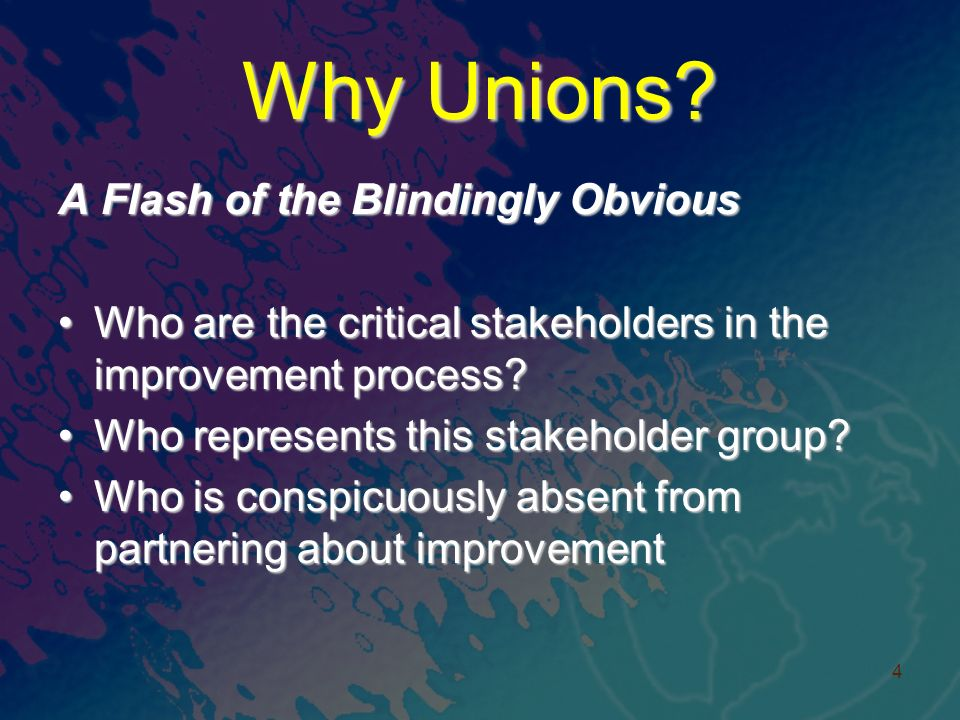 Why Unions? A Flash of the Blindingly Obvious Who are the critical stakeholders in the improvement process?Who are the critical stakeholders in the im