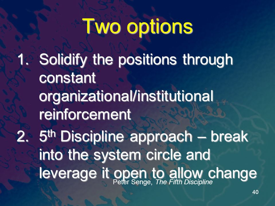 Two options 1.Solidify the positions through constant organizational/institutional reinforcement 2.5 th Discipline approach – break into the system circle and leverage it open to allow change Peter Senge, The Fifth Discipline 40