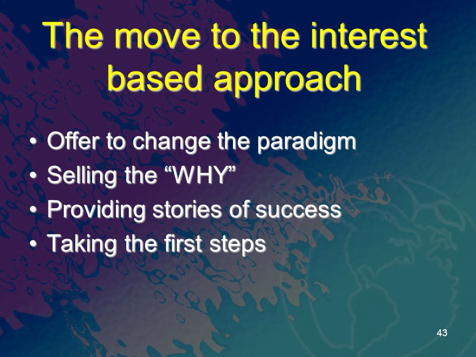 The move to the interest based approach Offer to change the paradigmOffer to change the paradigm Selling the WHYSelling the WHY Providing stories of successProviding stories of success Taking the first stepsTaking the first steps 43