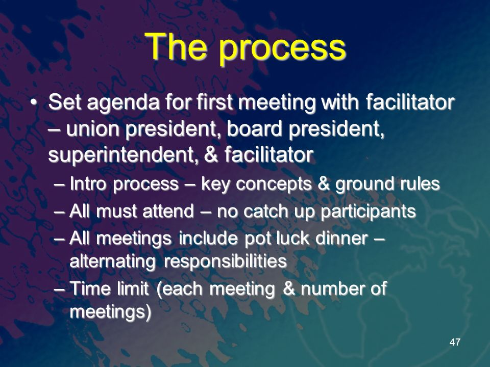 The process Set agenda for first meeting with facilitator – union president, board president, superintendent, & facilitatorSet agenda for first meeting with facilitator – union president, board president, superintendent, & facilitator –Intro process – key concepts & ground rules –All must attend – no catch up participants –All meetings include pot luck dinner – alternating responsibilities –Time limit (each meeting & number of meetings) 47