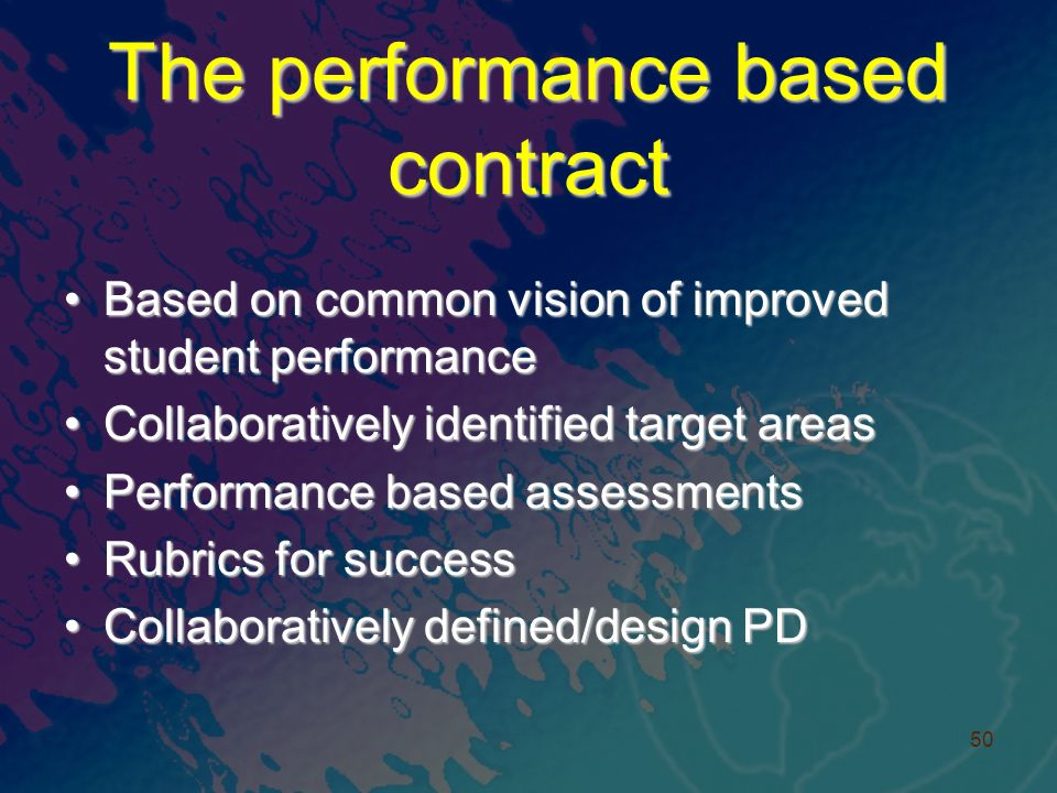 The performance based contract Based on common vision of improved student performanceBased on common vision of improved student performance Collaboratively identified target areasCollaboratively identified target areas Performance based assessmentsPerformance based assessments Rubrics for successRubrics for success Collaboratively defined/design PDCollaboratively defined/design PD 50