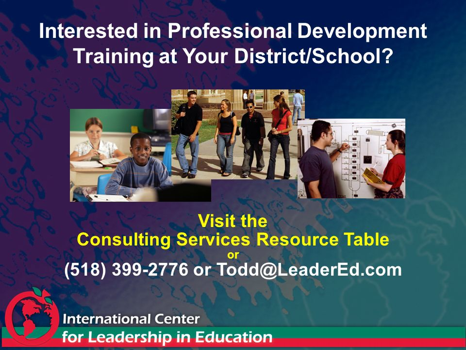 Visit the Consulting Services Resource Table or (518) 399-2776 or Todd@LeaderEd.com Interested in Professional Development Training at Your District/S