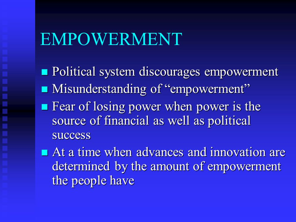 EMPOWERMENT Political system discourages empowerment Political system discourages empowerment Misunderstanding of empowerment Misunderstanding of empowerment Fear of losing power when power is the source of financial as well as political success Fear of losing power when power is the source of financial as well as political success At a time when advances and innovation are determined by the amount of empowerment the people have At a time when advances and innovation are determined by the amount of empowerment the people have