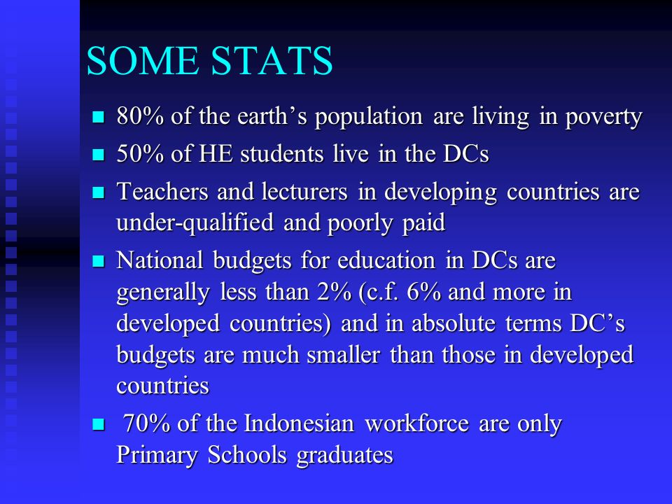 SOME STATS 80% of the earths population are living in poverty 80% of the earths population are living in poverty 50% of HE students live in the DCs 50% of HE students live in the DCs Teachers and lecturers in developing countries are under-qualified and poorly paid Teachers and lecturers in developing countries are under-qualified and poorly paid National budgets for education in DCs are generally less than 2% (c.f.