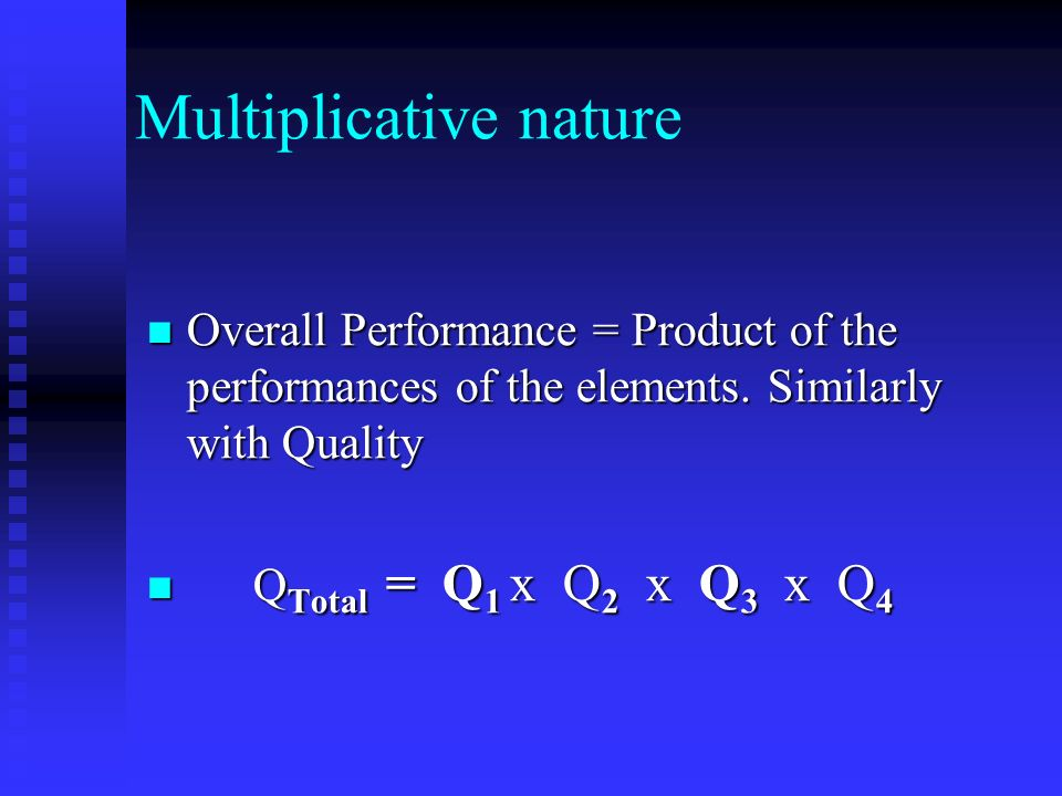 Multiplicative nature Overall Performance = Product of the performances of the elements.