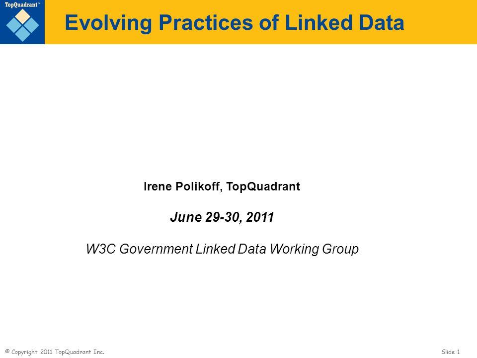 © Copyright 2011 TopQuadrant Inc. Slide 1 Evolving Practices of Linked Data Irene Polikoff, TopQuadrant June 29-30, 2011 W3C Government Linked Data Wo