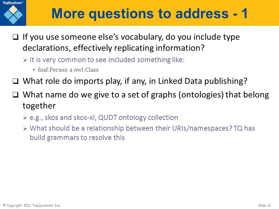 © Copyright 2011 TopQuadrant Inc. Slide 12 More questions to address - 1 If you use someone elses vocabulary, do you include type declarations, effect