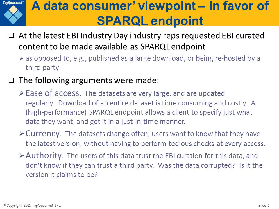 © Copyright 2011 TopQuadrant Inc. Slide 6 A data consumer viewpoint – in favor of SPARQL endpoint At the latest EBI Industry Day industry reps request