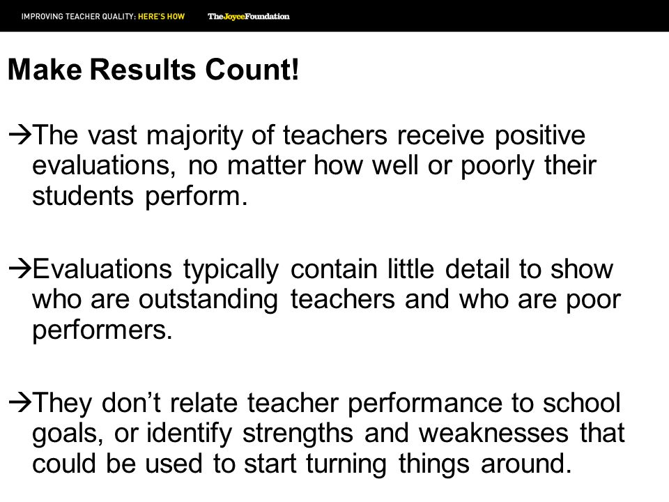 Make Results Count! The vast majority of teachers receive positive evaluations, no matter how well or poorly their students perform. Evaluations typic