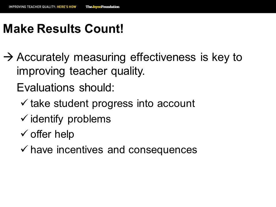 Make Results Count! Accurately measuring effectiveness is key to improving teacher quality. Evaluations should: take student progress into account ide