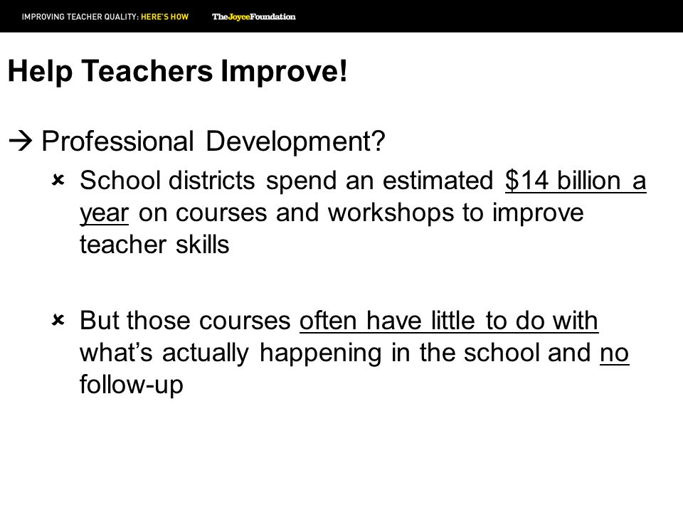 Help Teachers Improve! Professional Development? School districts spend an estimated $14 billion a year on courses and workshops to improve teacher sk